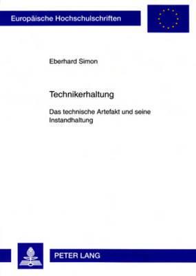 Technikerhaltung: Das Technische Artefakt Und Seine Instandhaltung- Eine Technikphilosophische Untersuchung