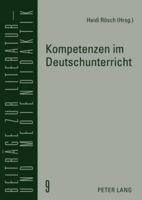 Kompetenzen Im Deutschunterricht: Beitraege Zur Literatur-, Sprach- Und Mediendidaktik