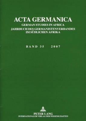 ACTA Germanica: German Studies in Africa- Jahrbuch Des Germanistenverbandes Im Suedlichen Afrika- Band 35 / 2007