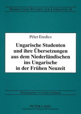 Ungarische Studenten Und Ihre Uebersetzungen Aus Dem Niederlaendischen Ins Ungarische in Der Fruehen Neuzeit