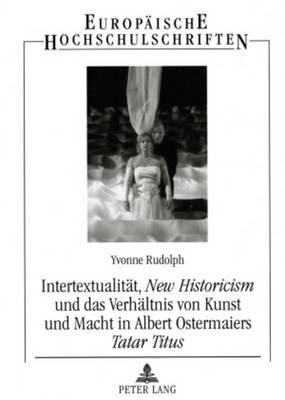 Intertextualitaet, -New Historicism- Und Das Verhaeltnis Von Kunst Und Macht in Albert Ostermaiers -Tatar Titus-