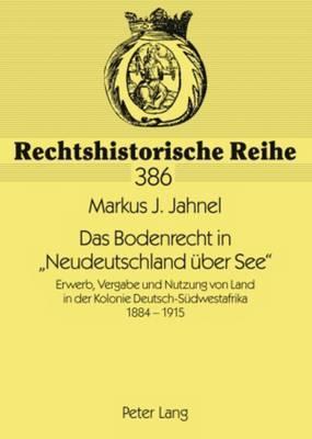 Das Bodenrecht in Neudeutschland Ueber See: Erwerb, Vergabe Und Nutzung Von Land in Der Kolonie Deutsch-Suedwestafrika 1884-1915