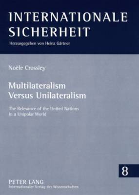 Multilateralism Versus Unilateralism: The Relevance of the United Nations in a Unipolar World