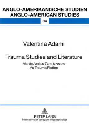 Trauma Studies and Literature: Martin Amis's  Time's Arrow  As Trauma Fiction