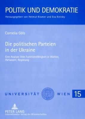 Die Politischen Parteien in Der Ukraine: Eine Analyse Ihrer Funktionsfaehigkeit in Wahlen, Parlament, Regierung