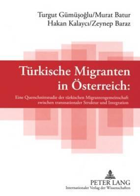 Tuerkische Migranten in Oesterreich: Eine Querschnittsstudie Der Tuerkischen Migrantengemeinschaft Zwischen Transnationaler Struktur Und Integration