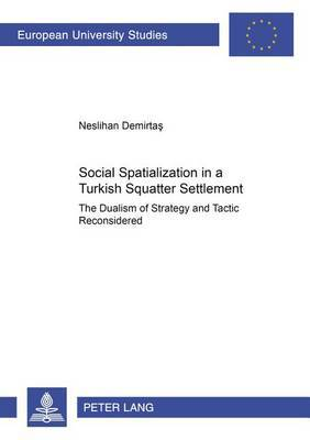 Social Spatialization in a Turkish Squatter Settlement: The Dualism of Strategy and Tactic Reconsidered