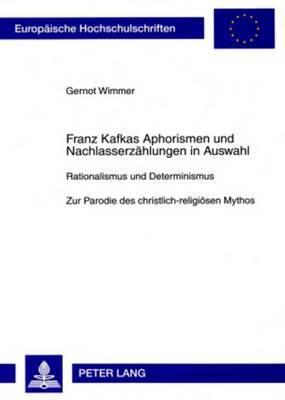 Franz Kafkas Aphorismen Und Nachlasserzaehlungen in Auswahl: Rationalismus Und Determinismus- Zur Parodie Des Christlich-Religioesen Mythos