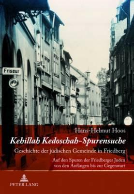 Kehillah Kedoschah Spurensuche: Geschichte Der Juedischen Gemeinde in Friedberg- Auf Den Spuren Der Friedberger Juden Von Den Anfaengen Bis Zur Gegenwart
