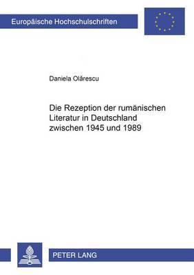 Die Rezeption Der Rumaenischen Literatur in Deutschland Zwischen 1945 Und 1989