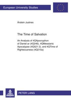 The Time of Salvation: An Analysis of 4QApocryphon of Daniel ar (4Q246), 4QMessianic Apocalypse (4Q521 2), and 4QTime of Righteousness (4Q215a)