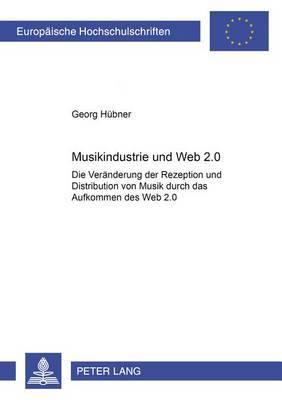 Musikindustrie Und Web 2.0: Die Veraenderung Der Rezeption Und Distribution Von Musik Durch Das Aufkommen Des -Web 2.0-