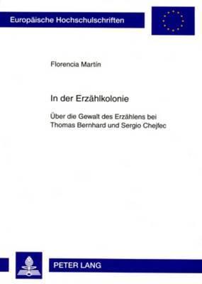 In Der Erzaehlkolonie: Ueber Die Gewalt Des Erzaehlens Bei Thomas Bernhard Und Sergio Chejfec