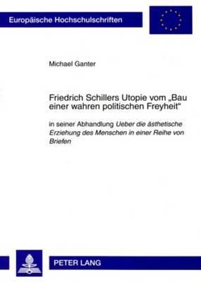 Friedrich Schillers Utopie Vom -Bau Einer Wahren Politischen Freyheit-: In Seiner Abhandlung  Ueber Die Aesthetische Erziehung Des Menschen in Einer Reihe Von Briefen