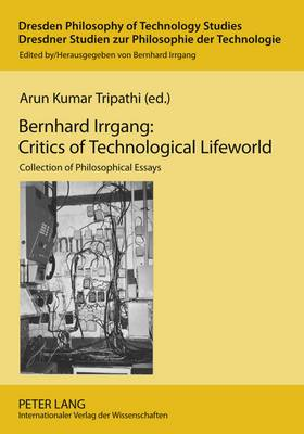 Bernhard Irrgang: Critics of Technological Lifeworld: Collection of Philosophical Essays