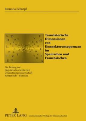 Translatorische Dimensionen Von Konnektorensequenzen Im Spanischen Und Franzoesischen: Ein Beitrag Zur Linguistisch Orientierten Uebersetzungswissenschaft Romanisch - Deutsch
