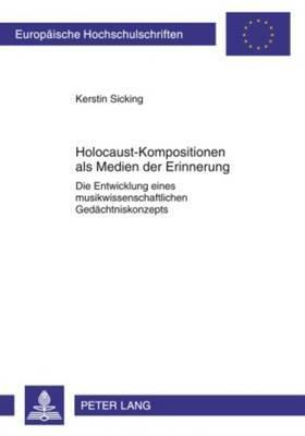 Holocaust-Kompositionen ALS Medien Der Erinnerung: Die Entwicklung Eines Musikwissenschaftlichen Gedaechtniskonzepts