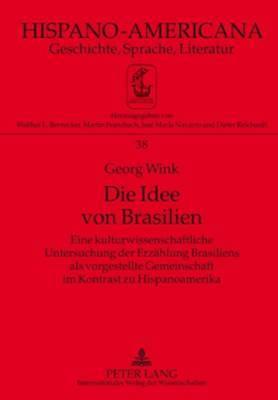 Die Idee Von Brasilien: Eine Kulturwissenschaftliche Untersuchung Der Erzaehlung Brasiliens ALS Vorgestellte Gemeinschaft Im Kontrast Zu Hispanoamerika