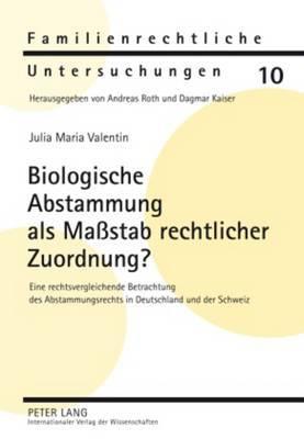 Biologische Abstammung ALS Massstab Rechtlicher Zuordnung?: Eine Rechtsvergleichende Betrachtung Des Abstammungsrechts in Deutschland Und Der Schweiz