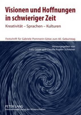 Visionen Und Hoffnungen in Schwieriger Zeit: Kreativitaet - Sprachen - Kulturen- Festschrift Fuer Gabriele Pommerin-Goetze Zum 60. Geburtstag
