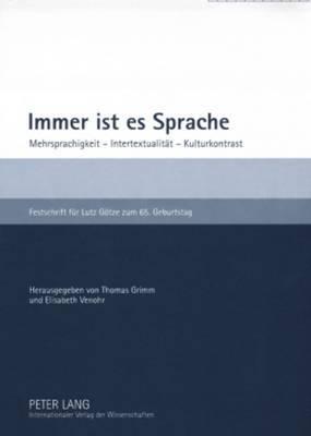 Immer Ist Es Sprache: Mehrsprachigkeit - Intertextualitaet - Kulturkontrast- Festschrift Fuer Lutz Goetze Zum 65. Geburtstag
