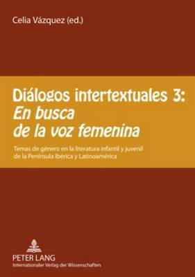 Dialogos Intertextuales 3: - En Busca de la Voz Femenina: Temas de Genero En La Literatura Infantil y Juvenil de la Peninsula Iberica y Latinoamerica