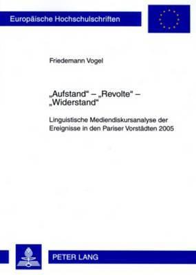 -Aufstand- -Revolte- -Widerstand-: Linguistische Mediendiskursanalyse Der Ereignisse in Den Pariser Vorstaedten 2005- Mit Einem Vorwort Von Prof. Dr. Ekkehard Felder