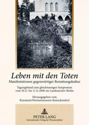 Leben Mit Den Toten: Manifestationen Gegenwaertiger Bestattungskultur- Tagungsband Zum Gleichnamigen Symposium Vom 10.11. Bis 11.11.2006 Im Landesarchiv Berlin