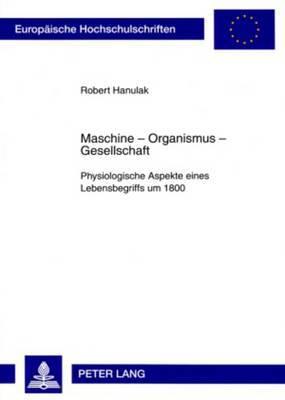 Maschine Organismus Gesellschaft: Physiologische Aspekte Eines Lebensbegriffs Um 1800