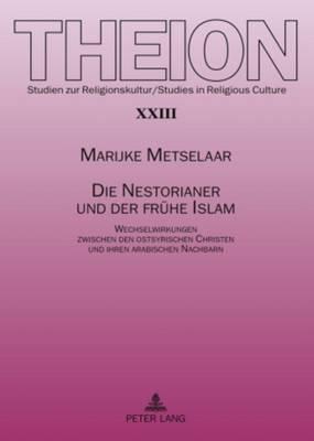 Die Nestorianer Und Der Fruehe Islam: Wechselwirkungen Zwischen Den Ostsyrischen Christen Und Ihren Arabischen Nachbarn