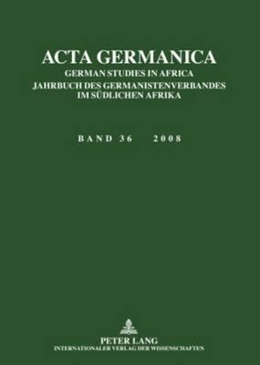 ACTA Germanica: German Studies in Africa- Jahrbuch Des Germanistenverbandes Im Suedlichen Afrika- Band 36 / 2008