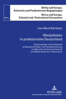 Weis(s)Heiten Im Postkolonialen Deutschland: Das Konzept Des  Critical Whiteness  Am Beispiel Der Selbst- Und Fremdwahrnehmung Von Menschen Afrikanischer Herkunft Und  Weissen Deutschen  in Deutschland
