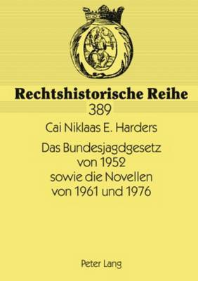 Das Bundesjagdgesetz Von 1952 Sowie Die Novellen Von 1961 Und 1976: Vorgeschichte, Entstehung Des Gesetzes Sowie Problemfelder