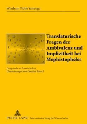 Translatorische Fragen Der Ambivalenz Und Implizitheit Bei Mephistopheles: Dargestellt an Franzoesischen Uebersetzungen Von Goethes  Faust I