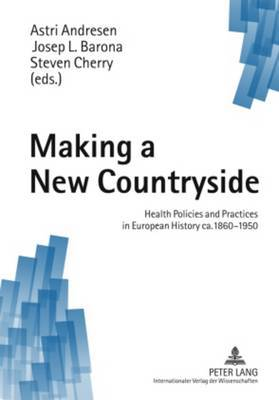 Making a New Countryside: Health Policies and Practices in European History CA.1860-1950