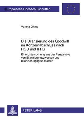 Die Bilanzierung Des Goodwill Im Konzernabschluss Nach Hgb Und Ifrs: Eine Untersuchung Aus Der Perspektive Von Bilanzierungszwecken Und Bilanzierungsgrundsaetzen