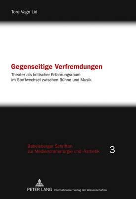 Gegenseitige Verfremdungen: Theater ALS Kritischer Erfahrungsraum Im Stoffwechsel Zwischen Buehne Und Musik
