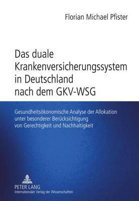 Das Duale Krankenversicherungssystem in Deutschland Nach Dem Gkv-Wsg: Gesundheitsoekonomische Analyse Der Allokation Unter Besonderer Beruecksichtigung Von Gerechtigkeit Und Nachhaltigkeit