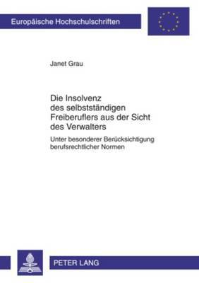 Die Insolvenz Des Selbststaendigen Freiberuflers Aus Der Sicht Des Verwalters: Unter Besonderer Beruecksichtigung Berufsrechtlicher Normen