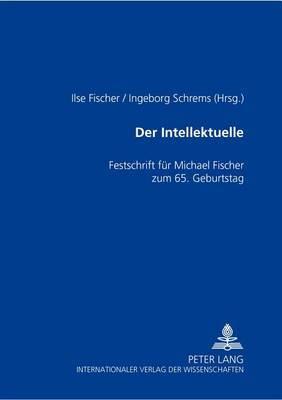 Der Intellektuelle: Rolle, Funktion Und Paradoxie- Festschrift Fuer Michael Fischer Zum 65. Geburtstag