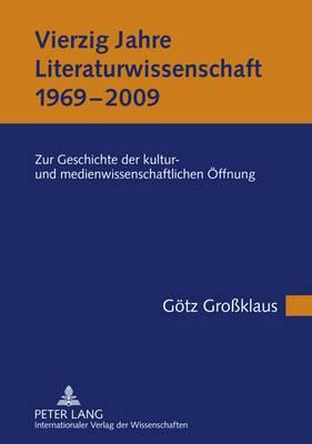 Vierzig Jahre Literaturwissenschaft (1969-2009): Zur Geschichte Der Kultur- Und Medienwissenschaftlichen Oeffnung