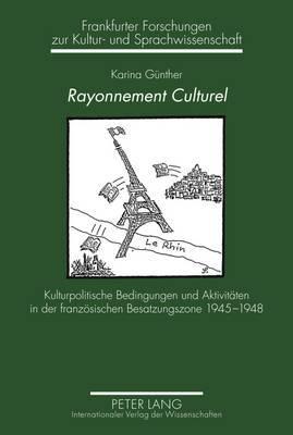 Rayonnement Culturel: Kulturpolitische Bedingungen Und Aktivitaeten in Der Franzoesischen Besatzungszone 1945-1948