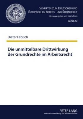 Die Unmittelbare Drittwirkung Der Grundrechte Im Arbeitsrecht: Die Auswirkungen Der Von Hans Carl Nipperdey Begruendeten Lehre Auf Die Rechtsprechung Des Bundesarbeitsgerichts