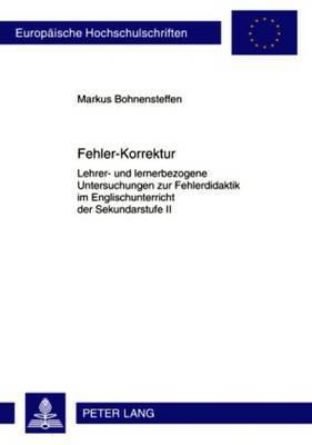 Fehler-Korrektur: Lehrer- Und Lernerbezogene Untersuchungen Zur Fehlerdidaktik Im Englischunterricht Der Sekundarstufe II