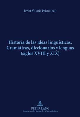 Historia de Las Ideas Lingueisticas: Gramaticas, Diccionarios y Lenguas (Siglos XVIII y XIX)