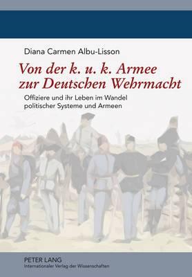 Von Der K. U. K. Armee Zur Deutschen Wehrmacht: Offiziere Und Ihr Leben Im Wandel Politischer Systeme Und Armeen