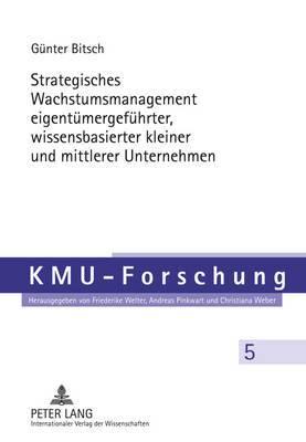 Strategisches Wachstumsmanagement Eigentuemergefuehrter, Wissensbasierter Kleiner Und Mittlerer Unternehmen