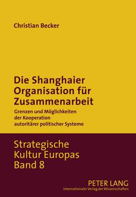 Die Shanghaier Organisation Fuer Zusammenarbeit: Grenzen Und Moeglichkeiten Der Kooperation Autoritaerer Politischer Systeme
