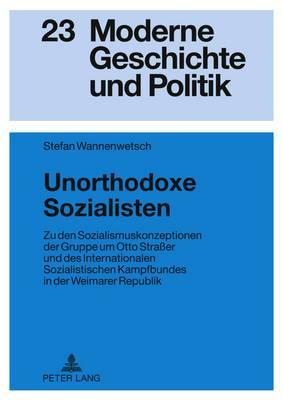 Unorthodoxe Sozialisten: Zu Den Sozialismuskonzeptionen Der Gruppe Um Otto Strasser Und Des Internationalen Sozialistischen Kampfbundes in Der Weimarer Republik