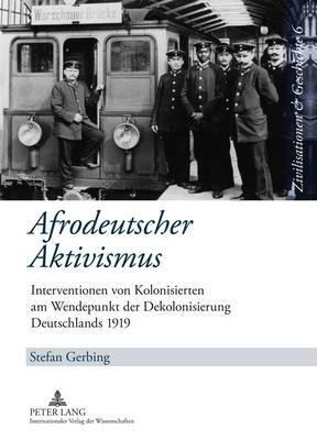 Afrodeutscher Aktivismus: Interventionen Von Kolonisierten Am Wendepunkt Der Dekolonisierung Deutschlands 1919